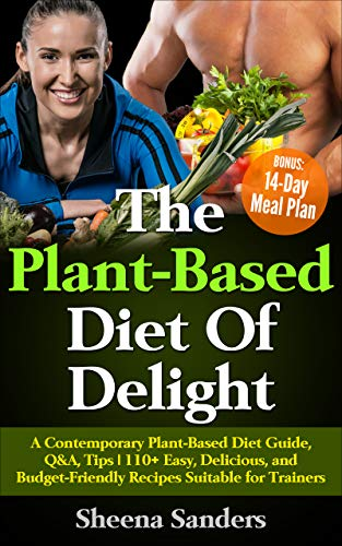 The Plant-Based Diet Of Delight: A Contemporary Plant-Based Diet Guide, Q&A, Tips   110+ Easy, Delicious, and Budget-Friendly Recipes Suitable for Trainers   BONUS: 14-Day Meal Plan (English Edition)