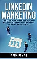 LinkedIn Marketing (Spanish Edition): Cómo Utilizar la Plataforma de Generación de Clientes Potenciales más Confiable de Internet Para Realizar Ventas