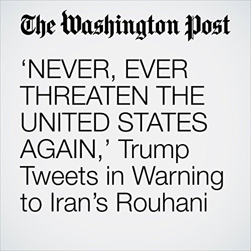 'NEVER, EVER THREATEN THE UNITED STATES AGAIN,' Trump Tweets in Warning to Iran's Rouhani copertina