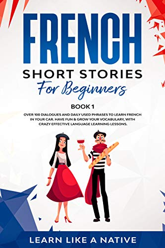 French Short Stories for Beginners Book 1: Over 100 Dialogues and Daily Used Phrases to Learn French in Your Car. Have Fun & Grow Your Vocabulary, with ... Lessons (French for Adults) (French Edition)