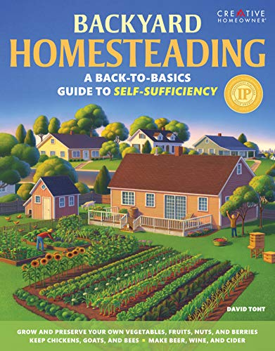 Backyard Homesteading: A Back-to-Basics Guide to Self-Sufficiency (Creative Homeowner) Learn How to Grow Fruits, Vegetables, Nuts & Berries, Raise Chickens, Goats, & Bees, and Make Beer, Wine, & Cider