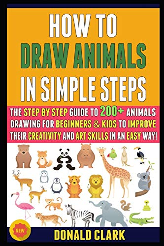 How To Draw Animals In Simple Steps: The Step By Step Guide To 200+ Animals Drawing For Beginners & Kids To Improve Their Creativity And Art Skills In An Easy Way!