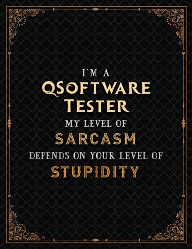 QSoftware Tester Notebook - I\'m A QSoftware Tester My Level Of Sarcasm Depends On Your Level Of Stupidity Job Title Cover Lined Journal: Journal, A4, ... 110 Pages, 8.5 x 11 inch, Meeting, Hour
