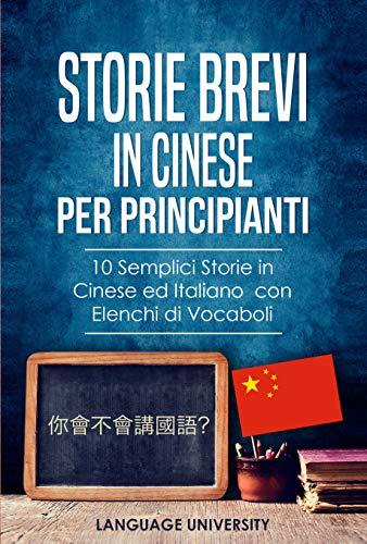 Storie Brevi in Cinese per Principianti : 10 Semplici Storie in Cinese ed Italiano con Elenchi di Vocaboli