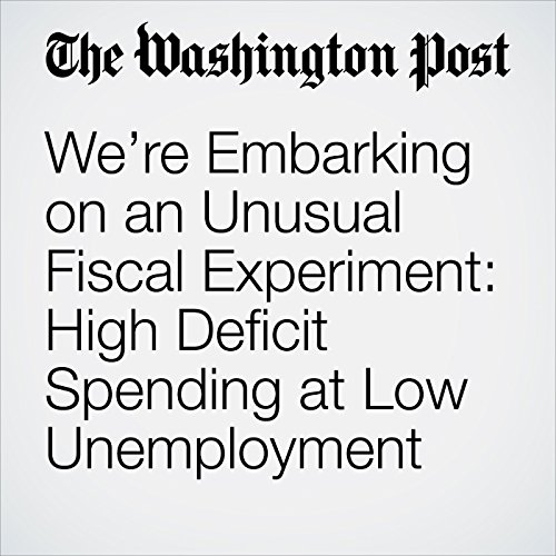 We're Embarking on an Unusual Fiscal Experiment: High Deficit Spending at Low Unemployment copertina