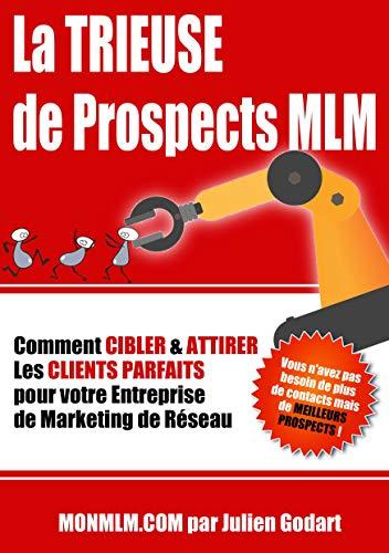 La TRIEUSE de PROSPECTS MLM: Comment CIBLER & ATTIRER les Clients Parfaits pour votre Entreprise de Marketing de Réseau (MLM PRO t. 1)
