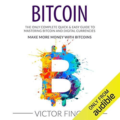 Bitcoin: The Only Complete Quick & Easy Guide to Mastering Bitcoin and Digital Currencies  By  cover art