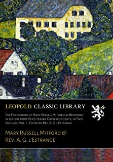 The Friendships of Mary Russell Mitford as Recorded in Letters from Her Literary Correspondents, in Two Volumes, Vol. II. Edited by Rev. A. G. l'Estrange