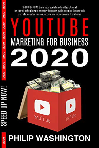 YOUTUBE MARKETING FOR BUSINESS 2020: Grow Your Social Media Video Channel on Top with The Ultimate Mastery Beginner Guide,Exploits the New Ads Secrets,Creates ... Online From Home (SPEED UP NOW Book 1)