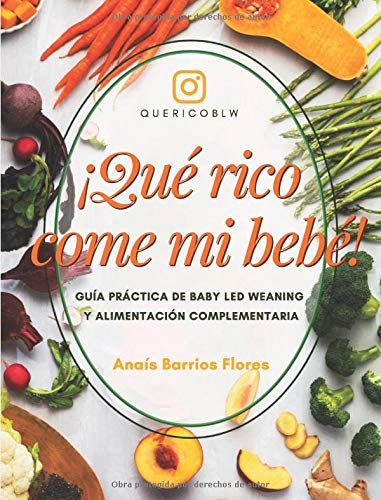 ¡Qué rico come mi bebé!: Guía práctica sobre Baby Led Weaning y Alimentación Complementaria