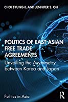 Politics of East Asian Free Trade Agreements: Unveiling the Asymmetry between Korea and Japan (Politics in Asia)