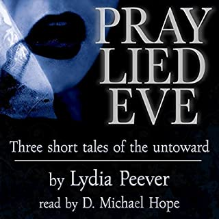 Pray Lied Eve     Short Tales of the Untoward              By:                                                                                                                                 Lydia Peever                               Narrated by:                                                                                                                                 D. Michael Hope                      Length: 2 hrs and 8 mins     17 ratings     Overall 4.4