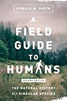 A Field Guide to Humans: The Natural History of a Singular Species