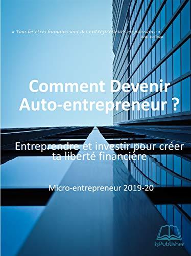Comment devenir Auto-entrepreneur ? Micro-entrepreneur 2019-20..: Entreprendre et investir pour créer ta liberté financière (French Edition)
