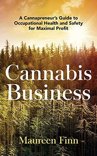 Cannabis Business: A Cannapreneur s Guide to Occupational Health and Safety for Maximal Profit