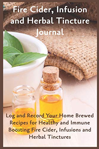 Fire CIder, Infusion and Herbal Tincture Journal: Log and Record Your Home Brewed Recipes for Healthy and Immune Boosting Fire Cider, Infusions and Herbal Tinctures