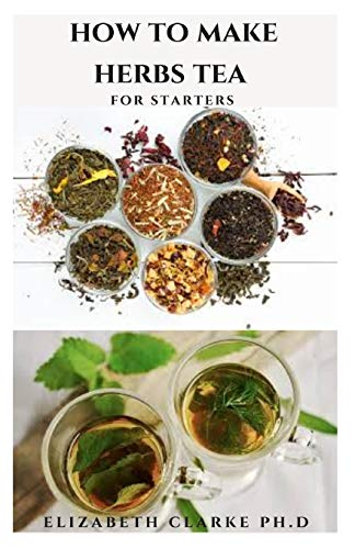 HOW TO MAKE HERBS TEA FOR STARTERS: DIY Guide To Making Herbal Drinks For Healing, Healthy Living And Total Wellness