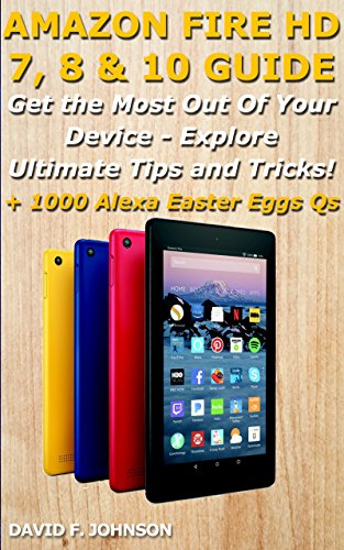 AMAZON FIRE HD 7, 8 & 10 GUIDE - Get the Most Out Of Your Device - Explore Ultimate Tips and Tricks! + 1000 Alexa Easter Eggs Qs (English Edition)