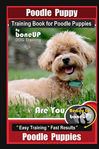 Poodle Puppy Training Book for Poodle Puppies By BoneUP DOG Training, Are You Ready to Bone Up? Easy Training * Fast Results, Poodle Puppies