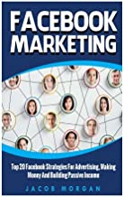 Facebook Marketing: Top 20 Facebook Strategies For Advertising, Making Money And Building Passive Income (Marketing Strategies, Social Media, Online Business,Passive Income)
