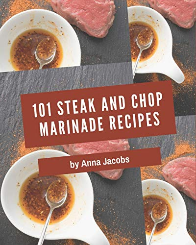 101 Steak and Chop Marinade Recipes: Steak and Chop Marinade Cookbook - Where Passion for Cooking Begins