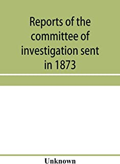 Reports of the committee of investigation sent in 1873 by the Mexican government to the frontier of Texas. Tr. from the of...