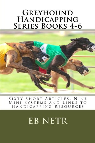 Greyhound Handicapping Series Books 4-6: Sixty Short Articles, Nine Mini-Systems and Links to Handicapping Resources