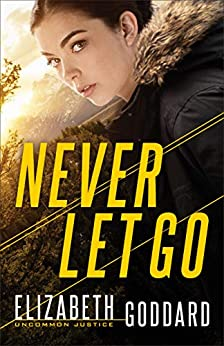 Never Let Go (Uncommon Justice Book #1) by [Elizabeth Goddard]