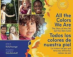 All the colors we are: the story of how we get our skin color/Todos los colores de nuestra piel: la historia de por qué tenemos diferentes colores de piel by Katie Kissinger, photographs by Chris Bohnhoff