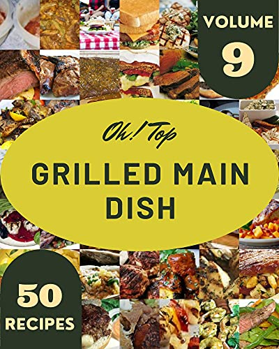 Oh! Top 50 Grilled Main Dish Recipes Volume 9: Save Your Cooking Moments with Grilled Main Dish Cookbook! (English Edition)