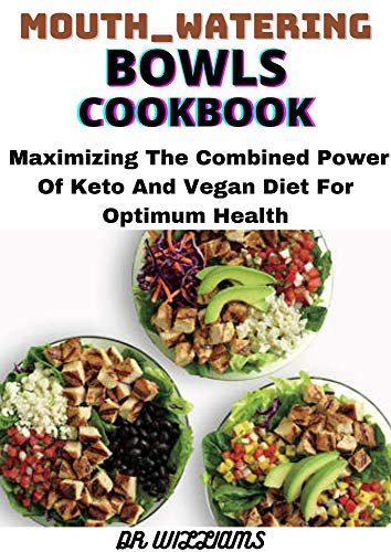 MOUTH-WATERING BOWLS COOKBOOK: MAXIMIZING THE COMBINED POWER POWER OF KETO AND VEGAN DIET FOR OPTIMUM HEALTH