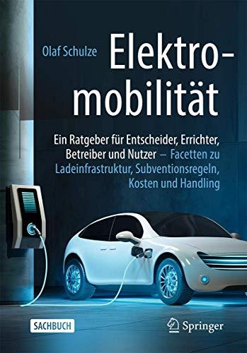 Elektromobilität – ein Ratgeber für Entscheider, Errichter, Betreiber und Nutzer: Facetten zu Ladeinfrastruktur, Subventionsregeln, Kosten und Handling