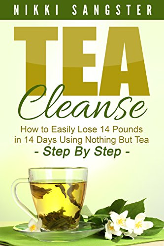 Tea Cleanse for Weight Loss: Detox Your Body, Kickstart Your Metabolism and Lose 14 Pounds in 14 Days Using Nothing But Tea - Step-By-Step Plan with Recipes ... Detox, Fat Loss, Weight Loss, Green Tea)
