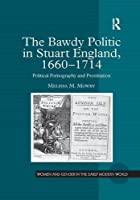 The Bawdy Politic in Stuart England, 1660–1714: Political Pornography and Prostitution (Women and Gender in the Early Modern World)