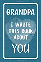 Grandpa I Wrote This Book About You: Fill In The Blank Book For What You Love About Grandpa. Perfect For Grandpa's Birthday, Father's Day, Christmas Or Just To Show Grandpa You Love Him!