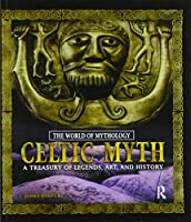 Celtic Myth: A Treasury of Legends, Art, and History: A Treasury of Legends, Art, and History
