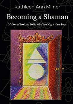 Becoming a Shaman: It's Never Too Late To Be Who You Might Have Been (Healing Arts Series Book 4) (English Edition) di [Kathleen Ann Milner, Valerio Marino]