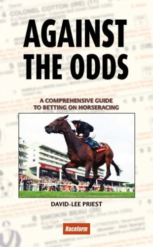 Against the Odds: A Comprehensive Guide to Betting on Horseracing- Second Edition by David-Lee Priest (2005-06-02)