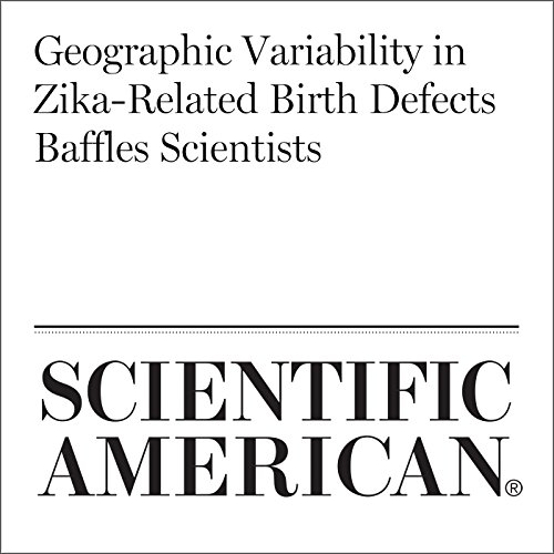 Geographic Variability in Zika-Related Birth Defects Baffles Scientists audiobook cover art