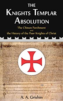 The Knights Templar Absolution: The Chinon Parchment and the History of the Poor Knights of Christ by [A. A. Grishin]