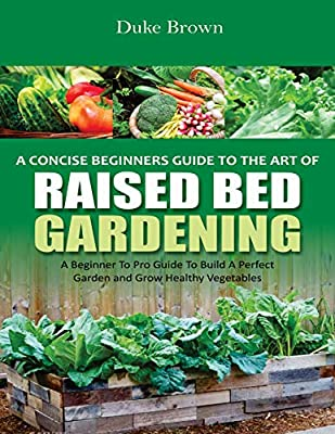 A Concise Beginners Guide to the Art of Raised Bed Gardening: A Beginner to Pro Guide to Build a Perfect Garden and Grow Healthy Vegetables