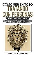 Cómo ser Exitoso Tratando con Personas: Compilación 2 en 1 - Los Ingredientes Secretos del Carisma + Cómo Dominar el Arte de la Negociación. Todo lo que necesitas para obtener resultados increíbles en tus interacciones sociales y laborales