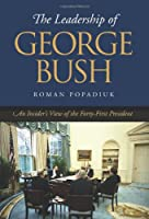 The Leadership of George Bush: An Insider's View of the Forty-first President (Joseph V. Hughes Jr. and Holly O. Hughes Series on the Presidency and Leadership)
