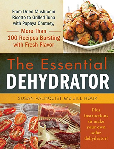 The Essential Dehydrator: From Dried Mushroom Risotto to Grilled Tuna with Papaya Chutney, More Than 100 Recipes Bursting with Fresh Flavor (English Edition)