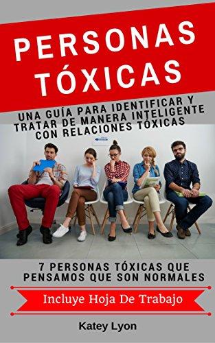 Personas Toxicas: Una Guía para Identificar Y Tratar De Manera Inteligente Con Relaciones Tóxicas: 7 Personas Tóxicas Que Pensamos Que Son Normales. Incluye Hoja De Trabajo