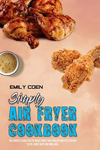 Simply Air Fryer Cookbook: The Complete Guide For The Whole Family With Healthy And Tasty Recipes To Fry, Roast Most and Bake Grill.
