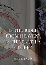 Is the Bible from Heaven? Is the Earth a Globe?: In Two Parts - Does Modern Science and the Bible Agree?