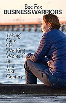 [Bec Fox]のBusiness Warriors with Bec Fox: Taking Care of Working Women in the 21st Century (Volume Book 1) (English Edition)