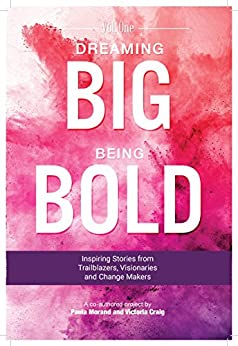 Dreaming Big Being Bold 1: Inspiring Stories from Trailblazers,Visionaries and Change Makers by [Paula Morand, Victoria Craig]