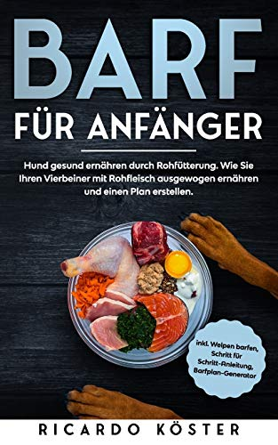BARF für Anfänger: Hund gesund ernähren durch Rohfütterung. Wie Sie Ihren Vierbeiner mit Rohfleisch ausgewogen ernähren und einen Plan erstellen.: Inkl. Welpen barfen, Anleitung und Barfplan-Generator